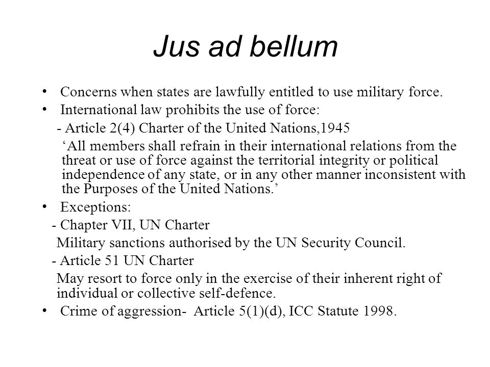 Jus ad bellum Concerns when states are lawfully entitled to use military force. International law prohibits the use of force: - Article 2(4) Charter o