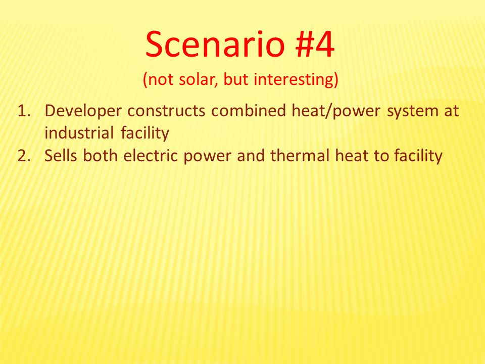 Scenario #4 (not solar, but interesting) 1.Developer constructs combined heat/power system at industrial facility 2.Sells both electric power and thermal heat to facility