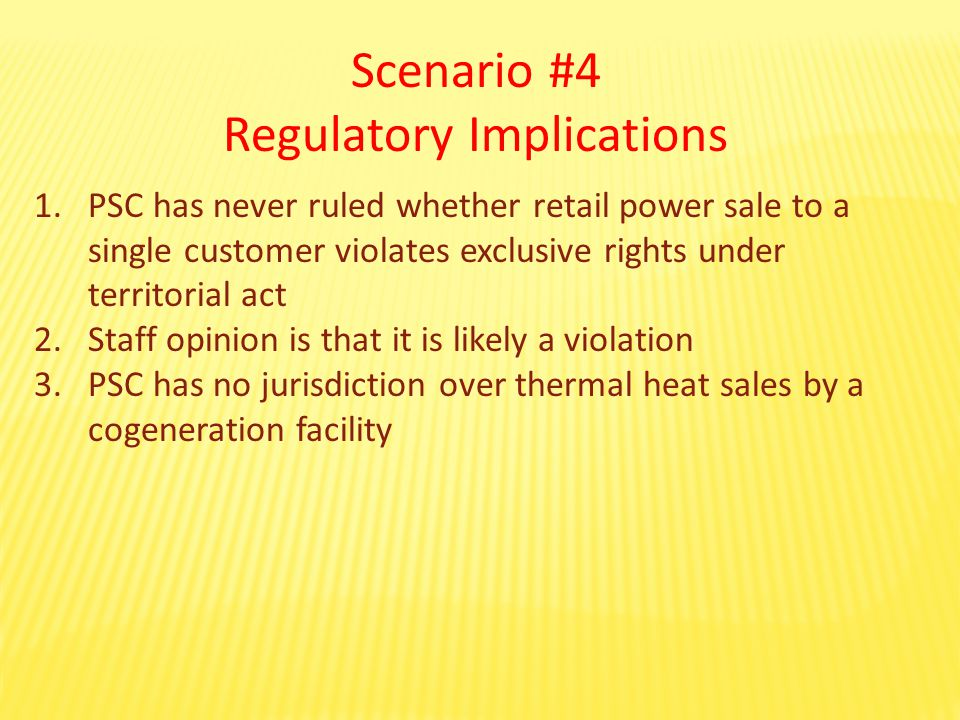 Scenario #4 Regulatory Implications 1.PSC has never ruled whether retail power sale to a single customer violates exclusive rights under territorial act 2.Staff opinion is that it is likely a violation 3.PSC has no jurisdiction over thermal heat sales by a cogeneration facility