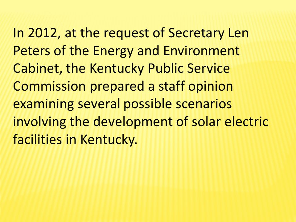 In 2012, at the request of Secretary Len Peters of the Energy and Environment Cabinet, the Kentucky Public Service Commission prepared a staff opinion examining several possible scenarios involving the development of solar electric facilities in Kentucky.