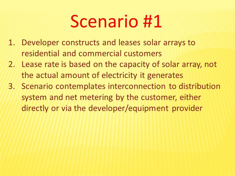 Scenario #1 1.Developer constructs and leases solar arrays to residential and commercial customers 2.Lease rate is based on the capacity of solar array, not the actual amount of electricity it generates 3.Scenario contemplates interconnection to distribution system and net metering by the customer, either directly or via the developer/equipment provider