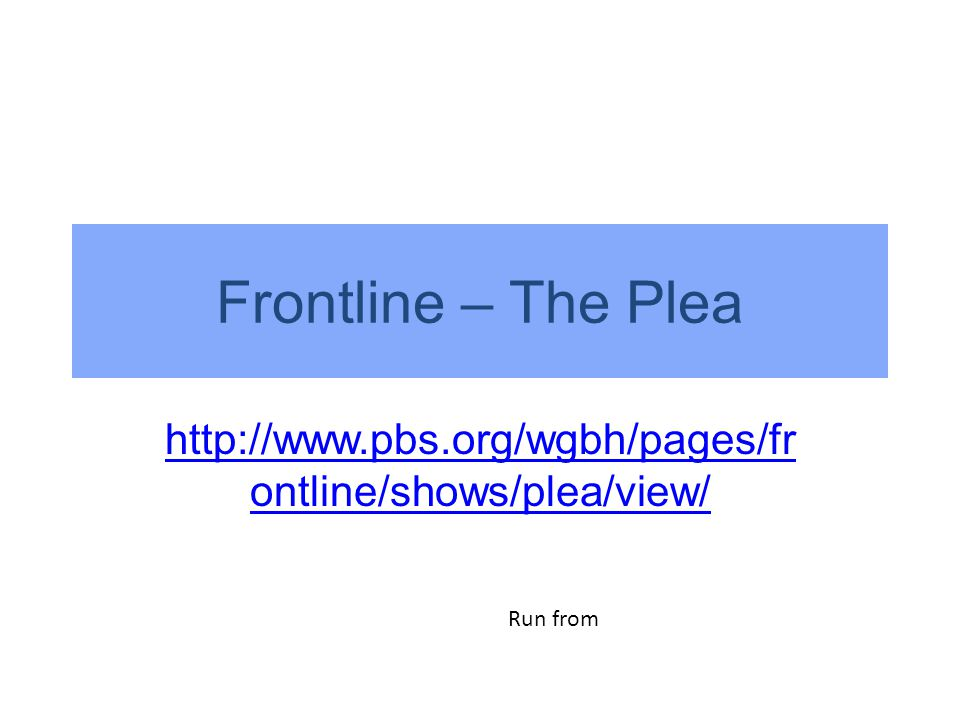Frontline – The Plea http://www.pbs.org/wgbh/pages/fr ontline/shows/plea/view/ Run from