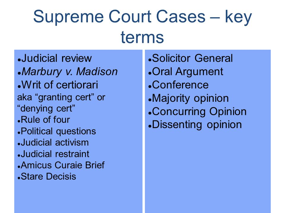 "Supreme Court Cases – key terms ● Judicial review ● Marbury v. Madison ● Writ of certiorari aka ""granting cert"" or ""denying cert"" ● Rule of four ● Pol"