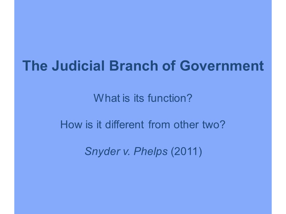 The Judicial Branch of Government What is its function? How is it different from other two? Snyder v. Phelps (2011)
