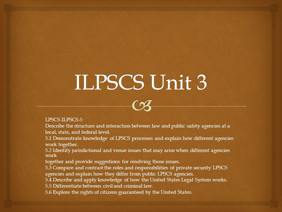 LPSCS-ILPSCS-5 Describe the structure and interaction between law and public safety agencies at a local, state, and federal level. 5.1 Demonstrate kno