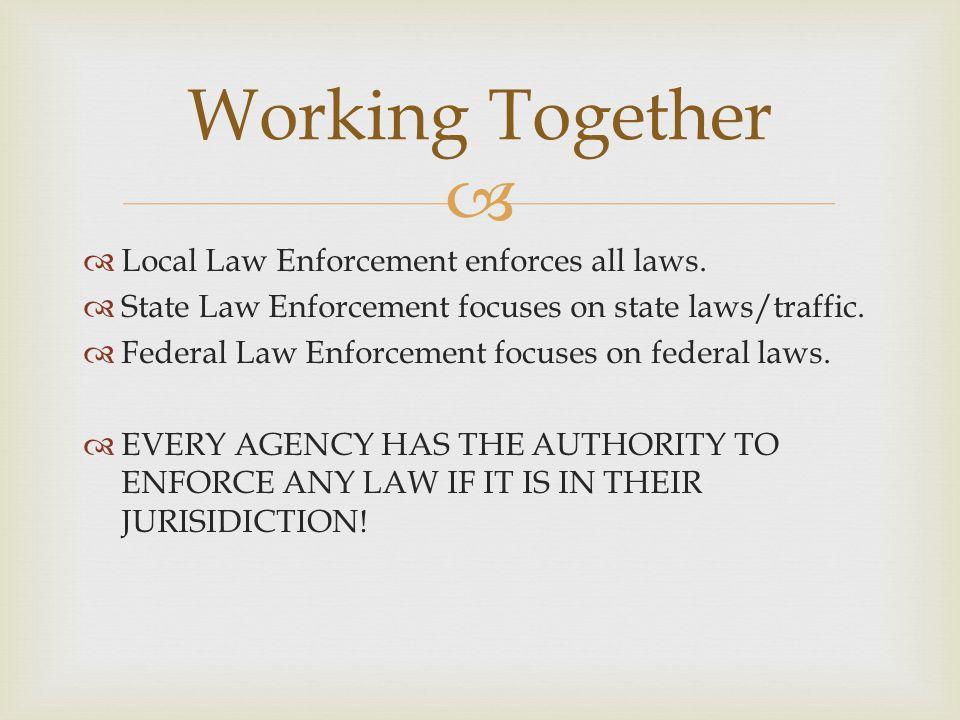   Local Law Enforcement enforces all laws.  State Law Enforcement focuses on state laws/traffic.  Federal Law Enforcement focuses on federal laws.