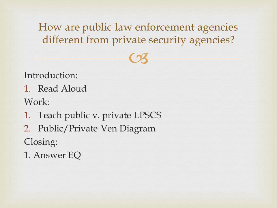  Introduction: 1.Read Aloud Work: 1.Teach public v. private LPSCS 2.Public/Private Ven Diagram Closing: 1. Answer EQ How are public law enforcement a
