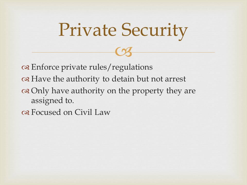   Enforce private rules/regulations  Have the authority to detain but not arrest  Only have authority on the property they are assigned to.  Focu
