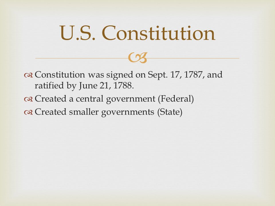   Constitution was signed on Sept. 17, 1787, and ratified by June 21, 1788.  Created a central government (Federal)  Created smaller governments (