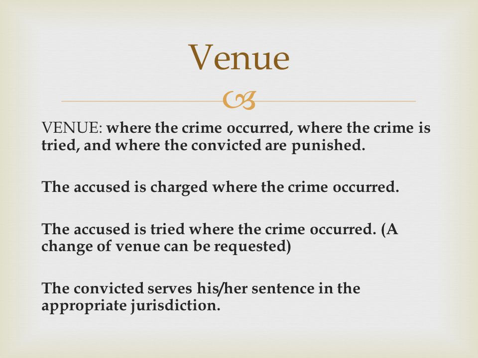  VENUE: where the crime occurred, where the crime is tried, and where the convicted are punished. The accused is charged where the crime occurred. Th