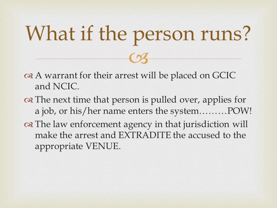   A warrant for their arrest will be placed on GCIC and NCIC.  The next time that person is pulled over, applies for a job, or his/her name enters