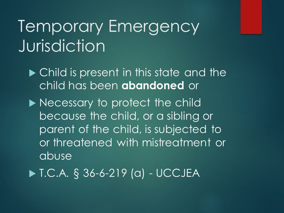 Temporary Emergency Jurisdiction  Child is present in this state and the child has been abandoned or  Necessary to protect the child because the chi