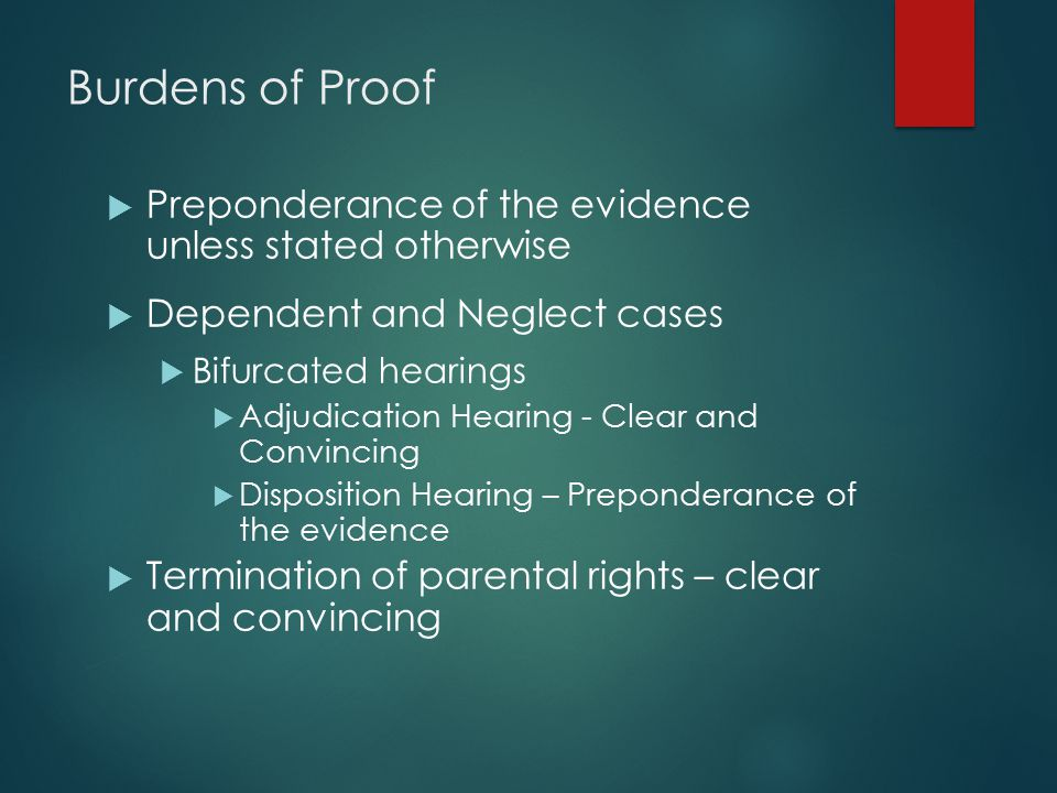 Burdens of Proof  Preponderance of the evidence unless stated otherwise  Dependent and Neglect cases  Bifurcated hearings  Adjudication Hearing -