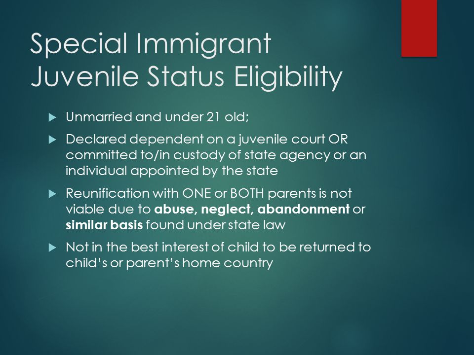 Special Immigrant Juvenile Status Eligibility  Unmarried and under 21 old;  Declared dependent on a juvenile court OR committed to/in custody of sta