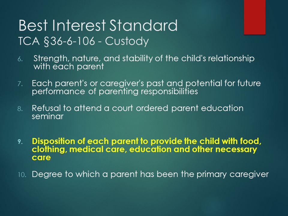 Best Interest Standard TCA §36-6-106 - Custody 6. Strength, nature, and stability of the child's relationship with each parent 7. Each parent's or car