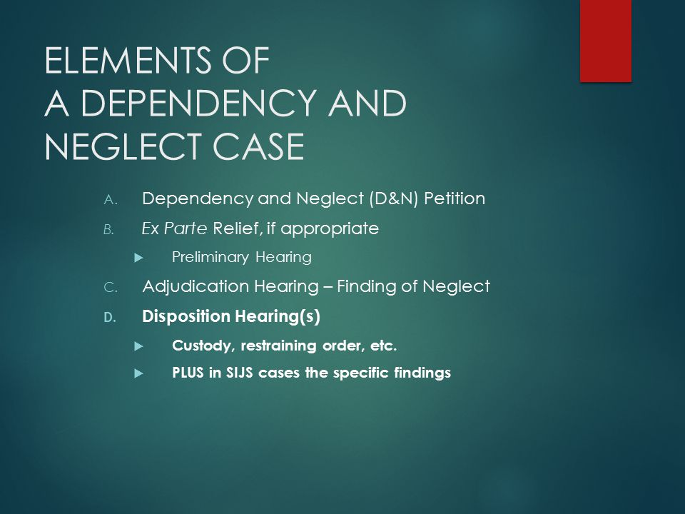 ELEMENTS OF A DEPENDENCY AND NEGLECT CASE A. Dependency and Neglect (D&N) Petition B. Ex Parte Relief, if appropriate  Preliminary Hearing C. Adjudic