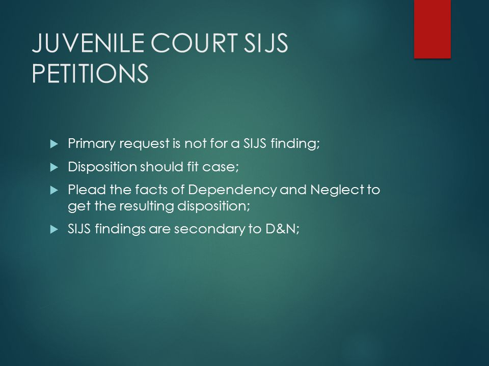 JUVENILE COURT SIJS PETITIONS  Primary request is not for a SIJS finding;  Disposition should fit case;  Plead the facts of Dependency and Neglect