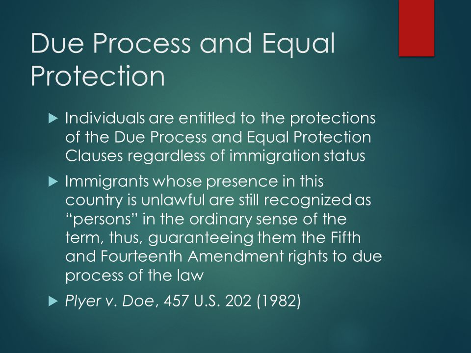 Due Process and Equal Protection  Individuals are entitled to the protections of the Due Process and Equal Protection Clauses regardless of immigrati