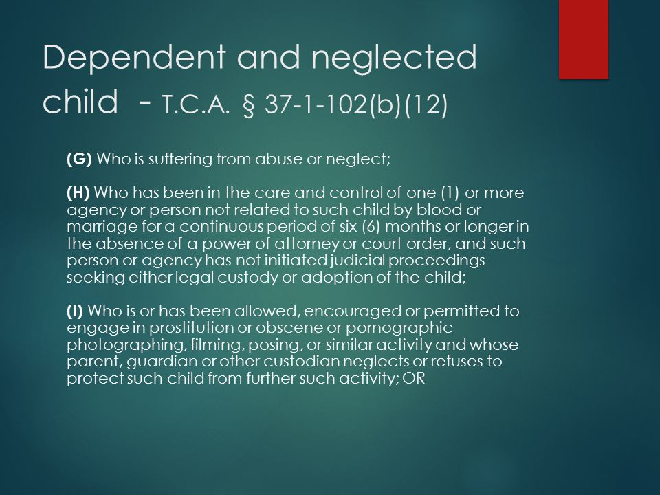 Dependent and neglected child - T.C.A. § 37-1-102(b)(12) (G) Who is suffering from abuse or neglect; (H) Who has been in the care and control of one (