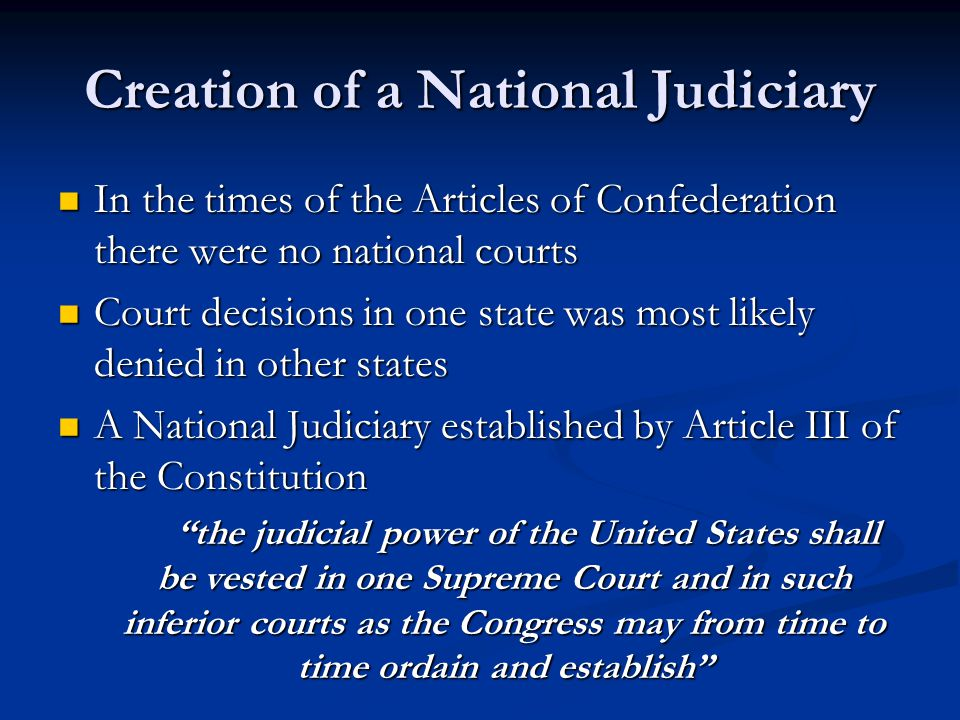 Creation of a National Judiciary In the times of the Articles of Confederation there were no national courts In the times of the Articles of Confedera