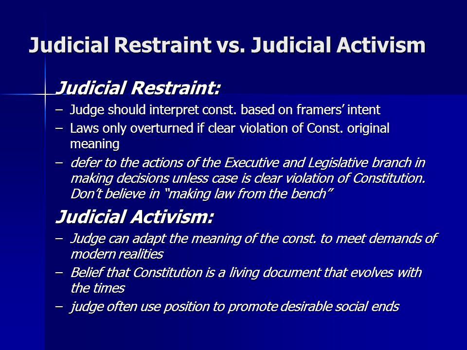Judicial Restraint vs. Judicial Activism Judicial Restraint: –Judge should interpret const. based on framers' intent –Laws only overturned if clear vi