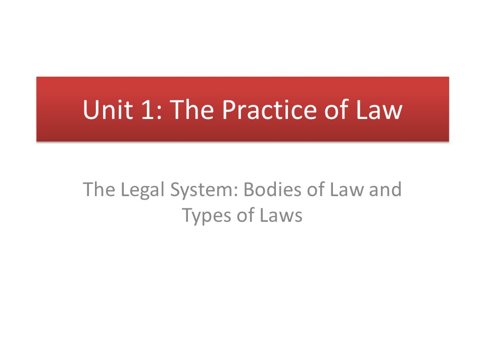 Unit 1: The Practice of Law The Legal System: Bodies of Law and Types of Laws