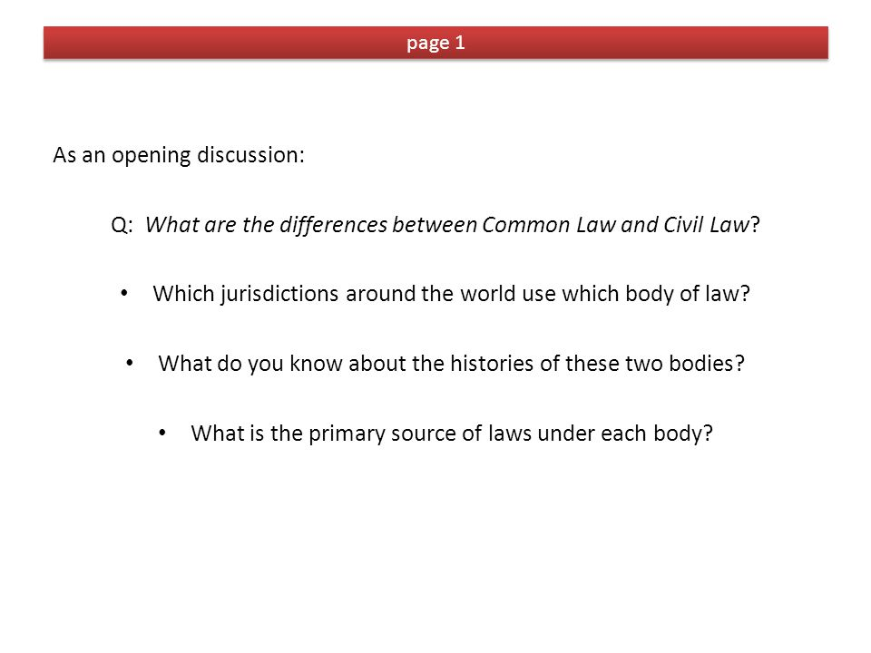 page 1 As an opening discussion: Q: What are the differences between Common Law and Civil Law.