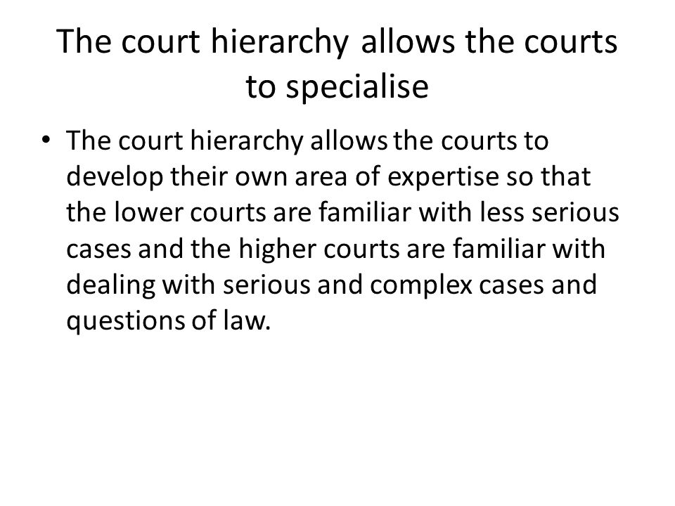 The court hierarchy allows the courts to specialise The court hierarchy allows the courts to develop their own area of expertise so that the lower cou
