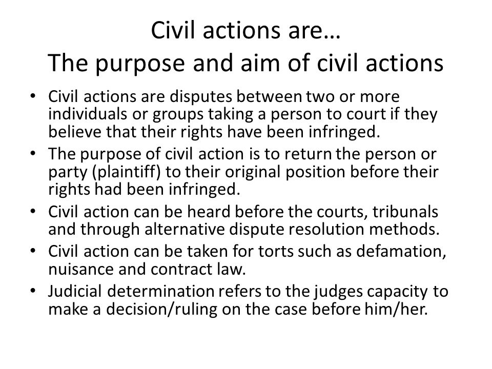 Civil actions are… The purpose and aim of civil actions Civil actions are disputes between two or more individuals or groups taking a person to court