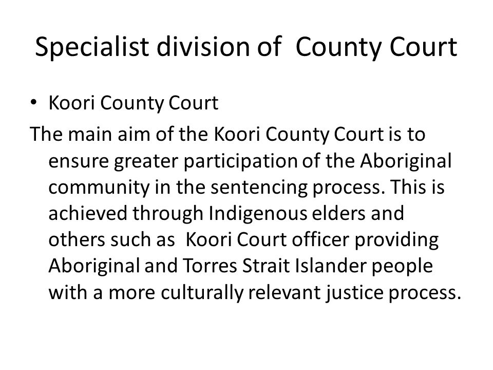 Specialist division of County Court Koori County Court The main aim of the Koori County Court is to ensure greater participation of the Aboriginal com