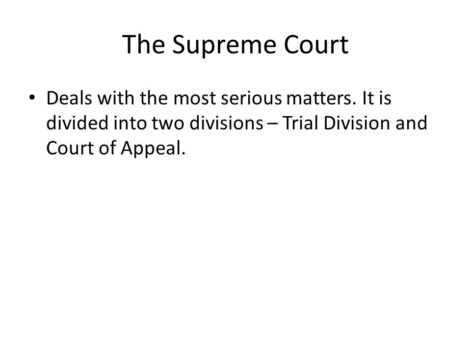 The Supreme Court Deals with the most serious matters. It is divided into two divisions – Trial Division and Court of Appeal.