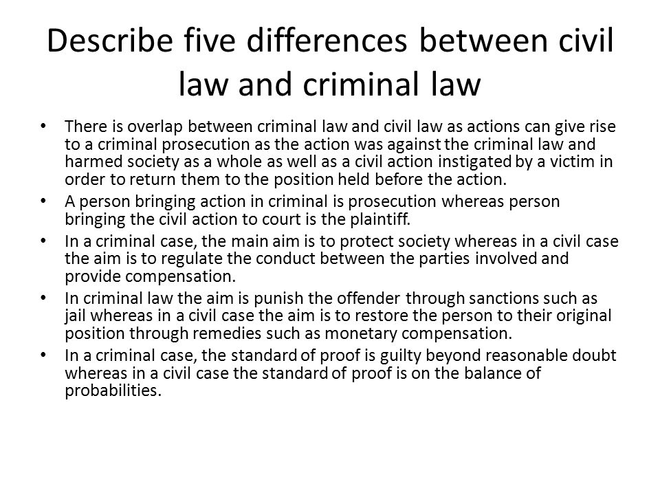 Describe five differences between civil law and criminal law There is overlap between criminal law and civil law as actions can give rise to a crimina
