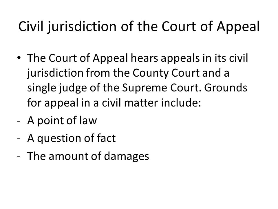 Civil jurisdiction of the Court of Appeal The Court of Appeal hears appeals in its civil jurisdiction from the County Court and a single judge of the