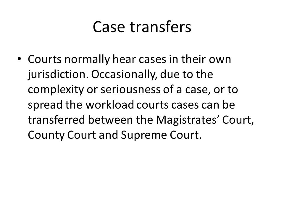 Case transfers Courts normally hear cases in their own jurisdiction. Occasionally, due to the complexity or seriousness of a case, or to spread the wo