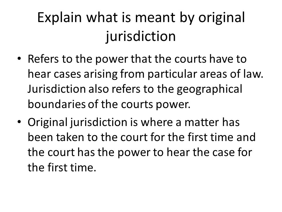 Explain what is meant by original jurisdiction Refers to the power that the courts have to hear cases arising from particular areas of law. Jurisdicti