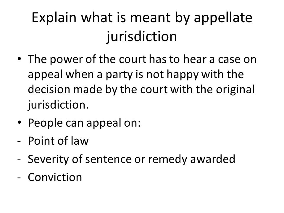 Explain what is meant by appellate jurisdiction The power of the court has to hear a case on appeal when a party is not happy with the decision made b