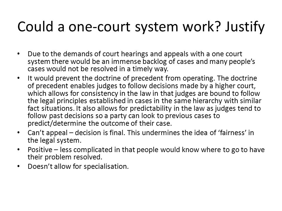 Could a one-court system work? Justify Due to the demands of court hearings and appeals with a one court system there would be an immense backlog of c