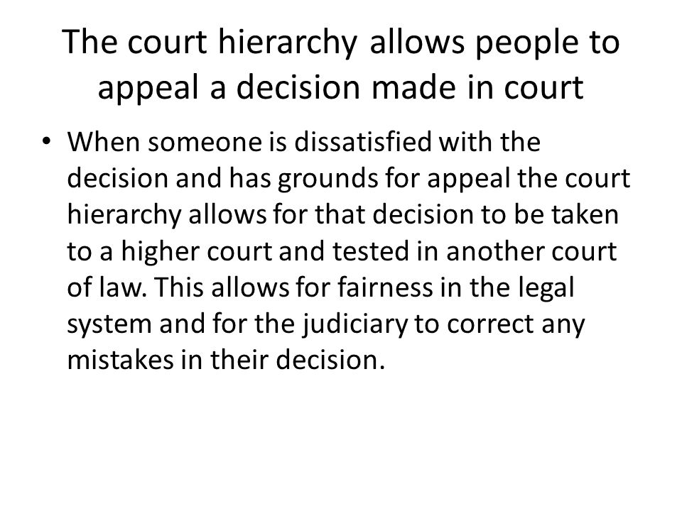 The court hierarchy allows people to appeal a decision made in court When someone is dissatisfied with the decision and has grounds for appeal the cou