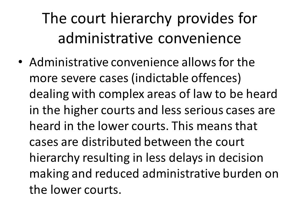 The court hierarchy allows the courts to specialise The court hierarchy allows the courts to develop their own area of expertise so that the lower courts are familiar with less serious cases and the higher courts are familiar with dealing with serious and complex cases and questions of law.