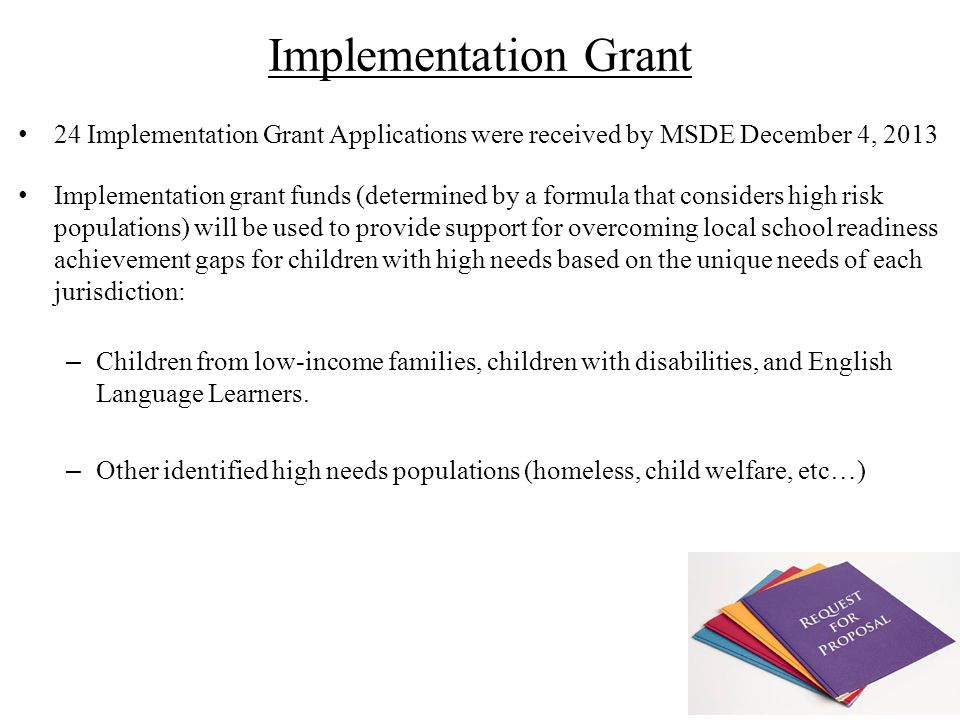 24 Implementation Grant Applications were received by MSDE December 4, 2013 Implementation grant funds (determined by a formula that considers high risk populations) will be used to provide support for overcoming local school readiness achievement gaps for children with high needs based on the unique needs of each jurisdiction: – Children from low-income families, children with disabilities, and English Language Learners.