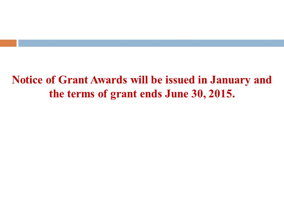 Notice of Grant Awards will be issued in January and the terms of grant ends June 30, 2015.