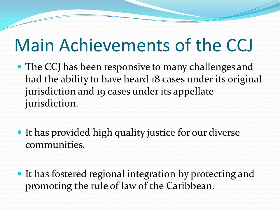 Main Achievements of the CCJ The CCJ has been responsive to many challenges and had the ability to have heard 18 cases under its original jurisdiction and 19 cases under its appellate jurisdiction.