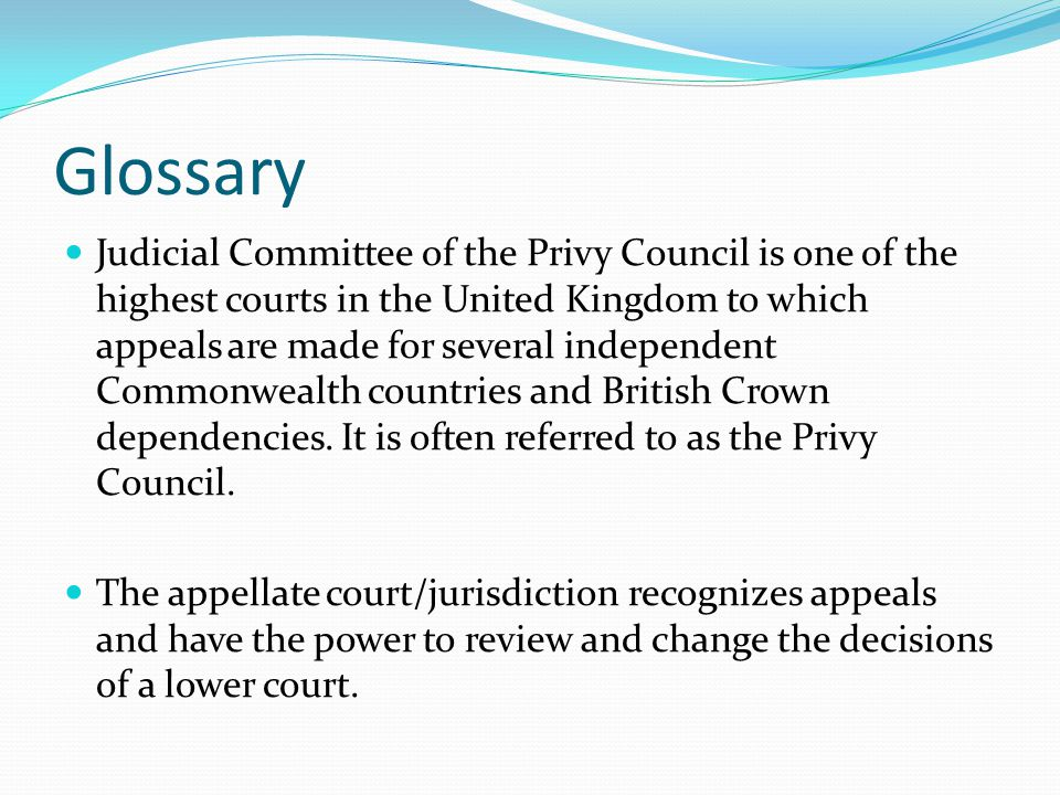 Glossary Judicial Committee of the Privy Council is one of the highest courts in the United Kingdom to which appeals are made for several independent Commonwealth countries and British Crown dependencies.