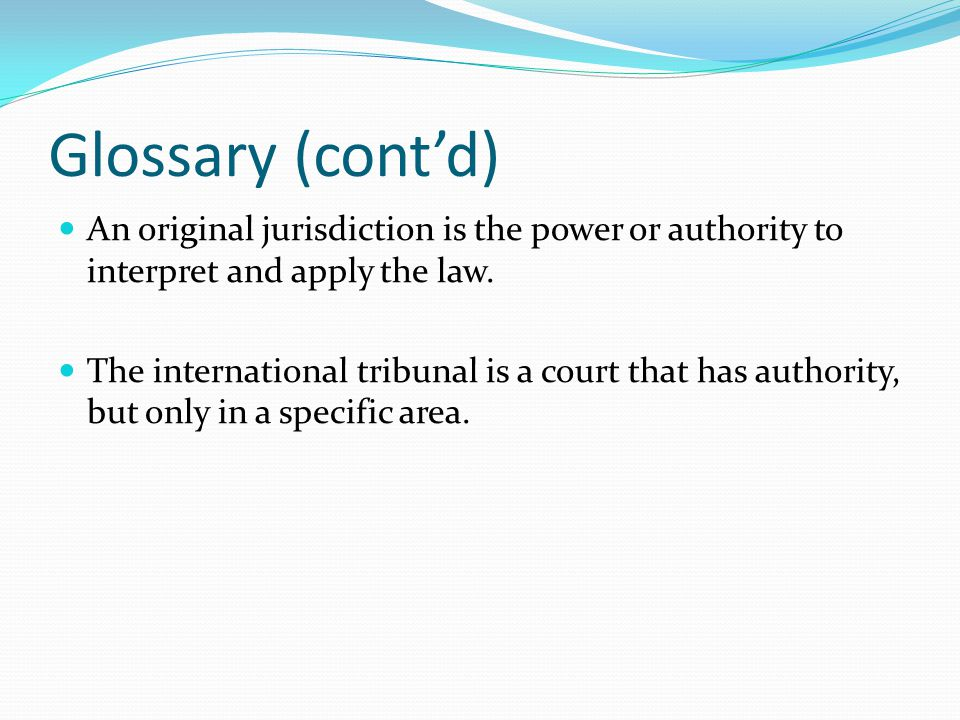 Glossary (cont'd) An original jurisdiction is the power or authority to interpret and apply the law.