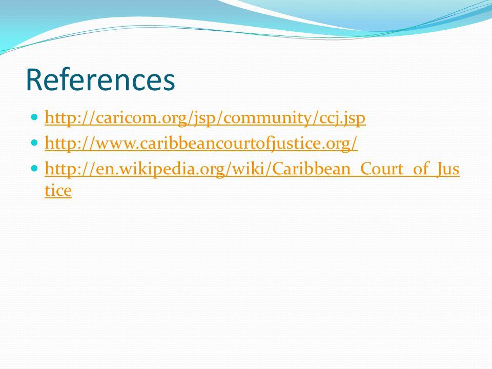 References http://caricom.org/jsp/community/ccj.jsp http://www.caribbeancourtofjustice.org/ http://en.wikipedia.org/wiki/Caribbean_Court_of_Jus tice http://en.wikipedia.org/wiki/Caribbean_Court_of_Jus tice