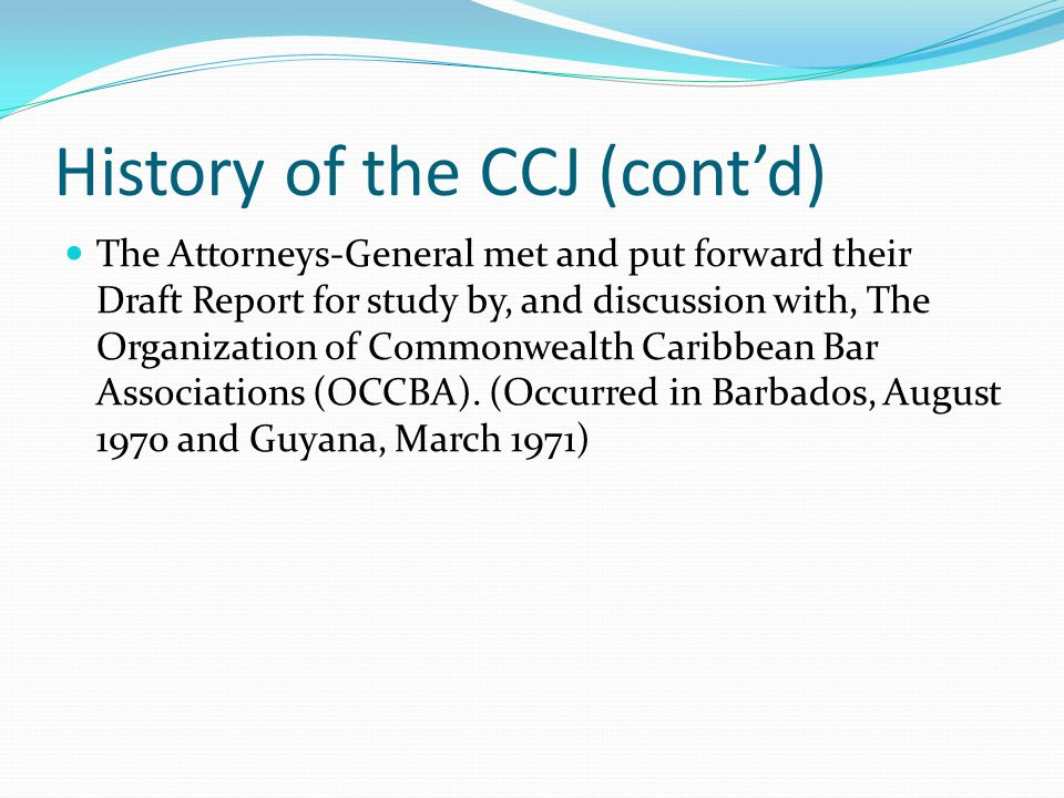 History of the CCJ (cont'd) The Attorneys-General met and put forward their Draft Report for study by, and discussion with, The Organization of Commonwealth Caribbean Bar Associations (OCCBA).