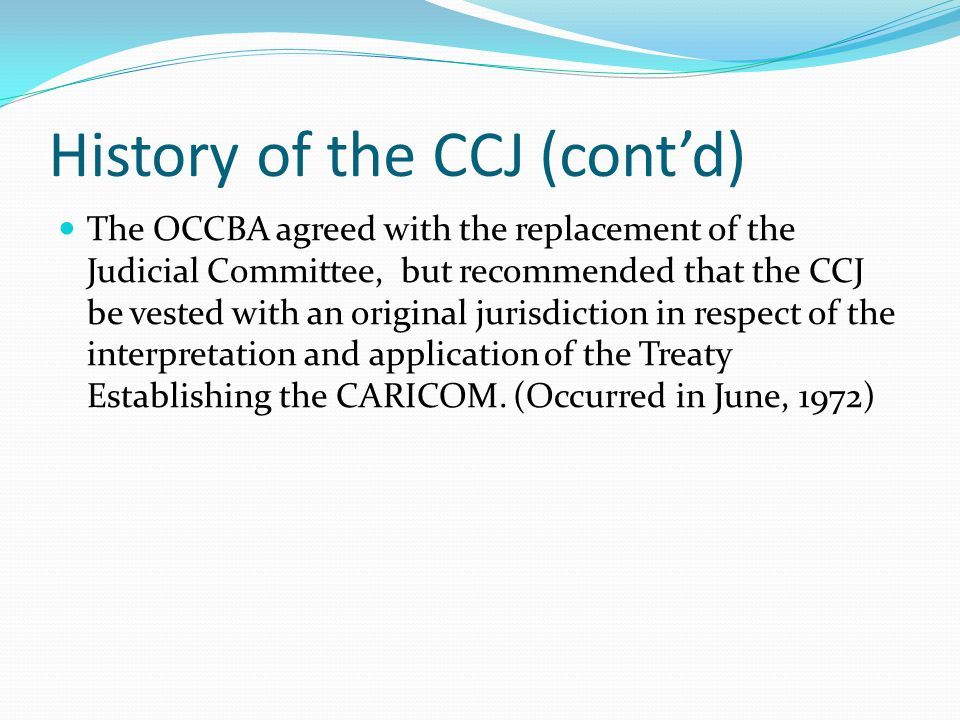 History of the CCJ (cont'd) At the Tenth Meeting of the Conference of the Heads of Government of CARICOM, the Heads of Government agreed to the establishment of the Court.