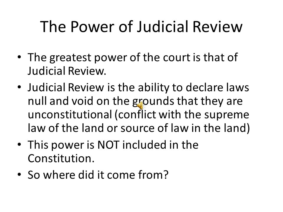 The Power of Judicial Review The greatest power of the court is that of Judicial Review. Judicial Review is the ability to declare laws null and void