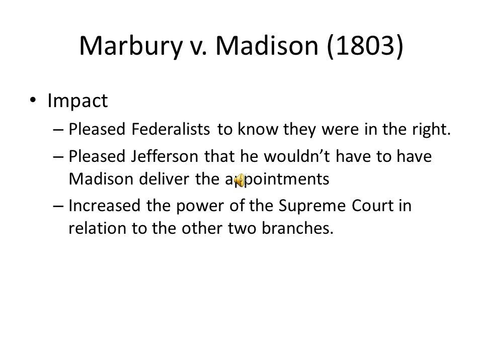 Marbury v. Madison (1803) Impact – Pleased Federalists to know they were in the right. – Pleased Jefferson that he wouldn't have to have Madison deliv