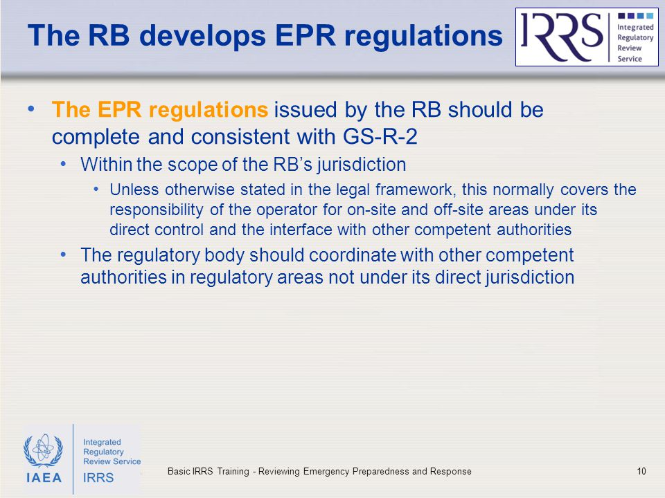 IAEA The RB develops EPR regulations The EPR regulations issued by the RB should be complete and consistent with GS-R-2 Within the scope of the RB's jurisdiction Unless otherwise stated in the legal framework, this normally covers the responsibility of the operator for on-site and off-site areas under its direct control and the interface with other competent authorities The regulatory body should coordinate with other competent authorities in regulatory areas not under its direct jurisdiction 10Basic IRRS Training - Reviewing Emergency Preparedness and Response